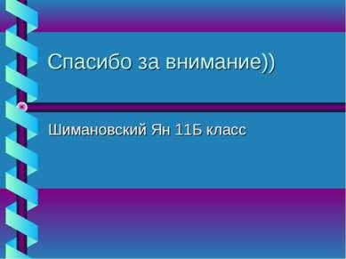 Спасибо за внимание)) Шимановский Ян 11Б класс