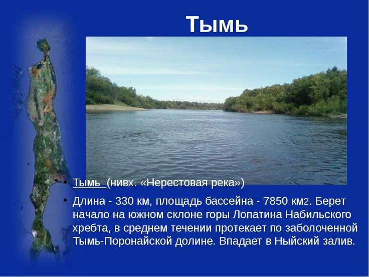 Тымь Тымь (нивх. «Нерестовая река») Длина - 330 км, площадь бассейна - 7850 ...