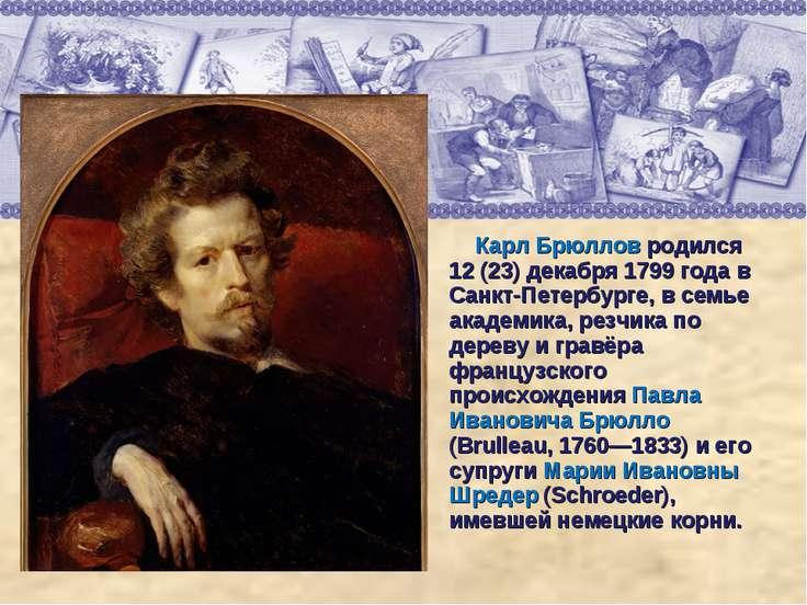 Карл Брюллов родился 12 (23) декабря 1799 года в Санкт-Петербурге, в семье ак...