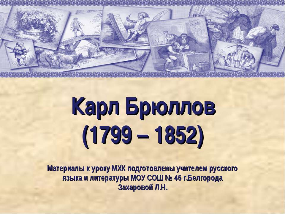 Карл Брюллов (1799 – 1852) Материалы к уроку МХК подготовлены учителем русско...