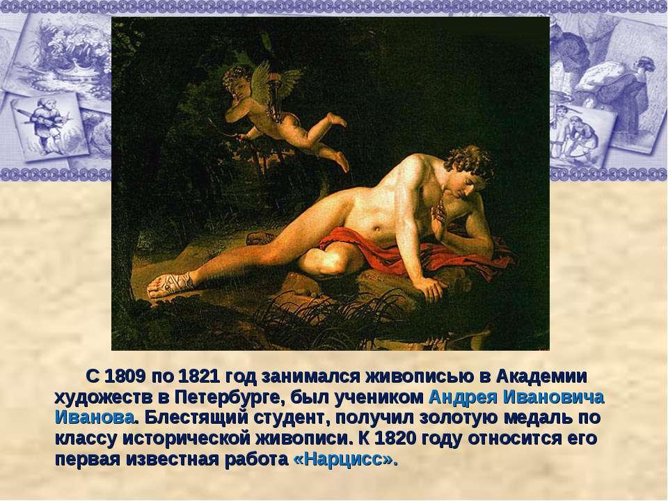 С 1809 по 1821 год занимался живописью в Академии художеств в Петербурге, был...