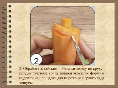 2. Обработать тайским ножом заготовку по кругу, придав толстому концу шишки о...