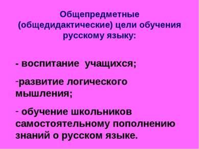 Общепредметные (общедидактические) цели обучения русскому языку: - воспитание...