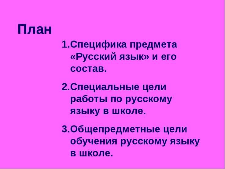 План Специфика предмета «Русский язык» и его состав. Специальные цели работы ...