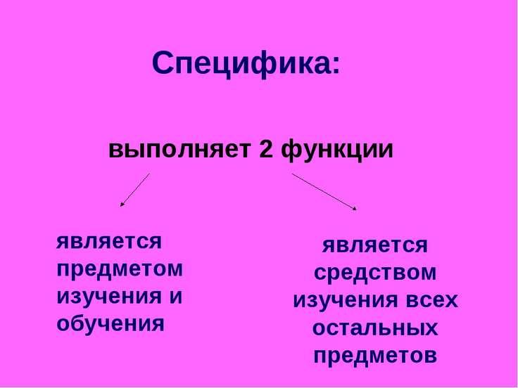 Специфика: выполняет 2 функции является предметом изучения и обучения являетс...