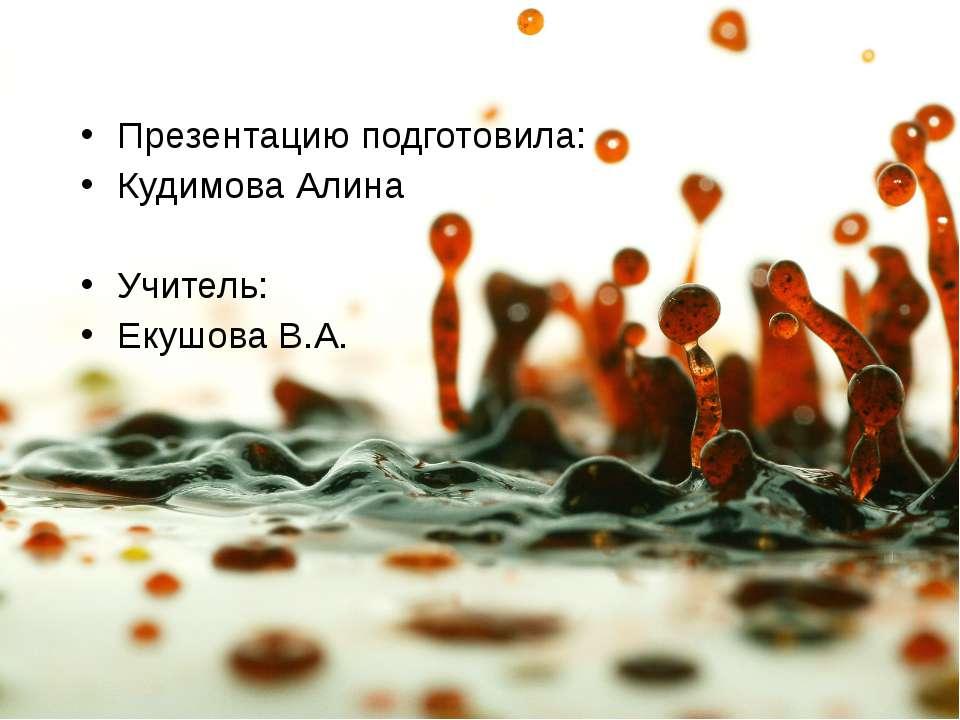 Презентацию подготовила: Кудимова Алина Учитель: Екушова В.А.