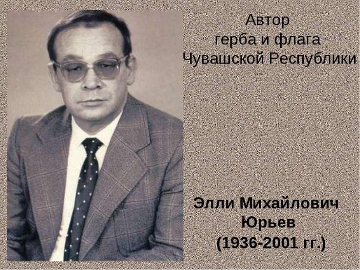Элли Михайлович Юрьев (1936-2001 гг.) Автор герба и флага Чувашской Республики