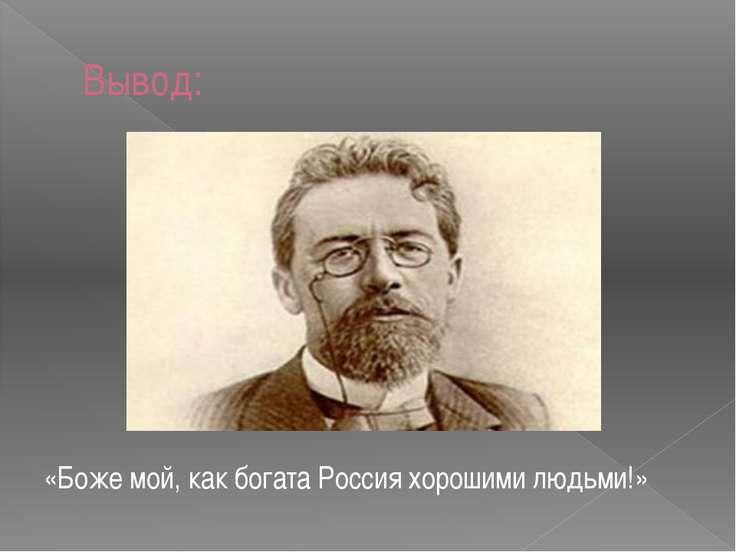 Вывод: «Боже мой, как богата Россия хорошими людьми!»
