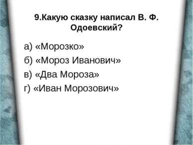 9.Какую сказку написал В. Ф. Одоевский? а) «Морозко» б) «Мороз Иванович» в) «...