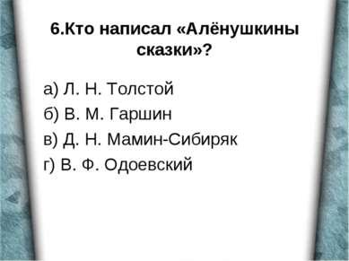 6.Кто написал «Алёнушкины сказки»? а) Л. Н. Толстой б) В. М. Гаршин в) Д. Н. ...