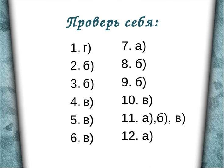 Проверь себя: г) б) б) в) в) в) 7. а) 8. б) 9. б) 10. в) 11. а),б), в) 12. а)