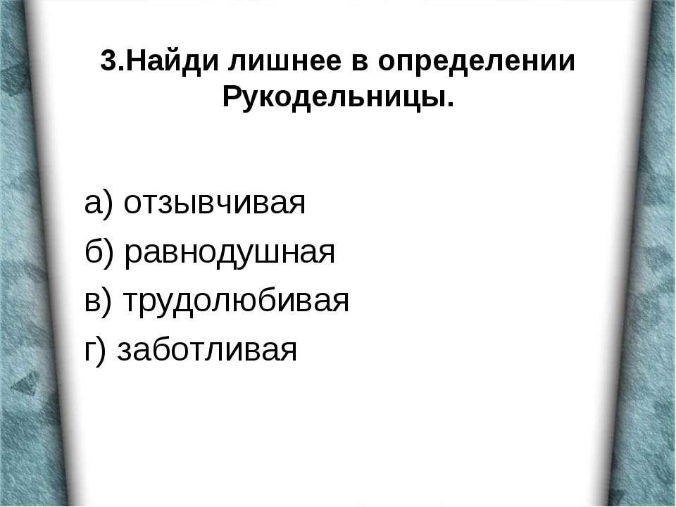3.Найди лишнее в определении Рукодельницы. а) отзывчивая б) равнодушная в) тр...