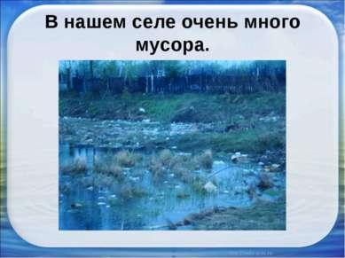 В нашем селе очень много мусора.