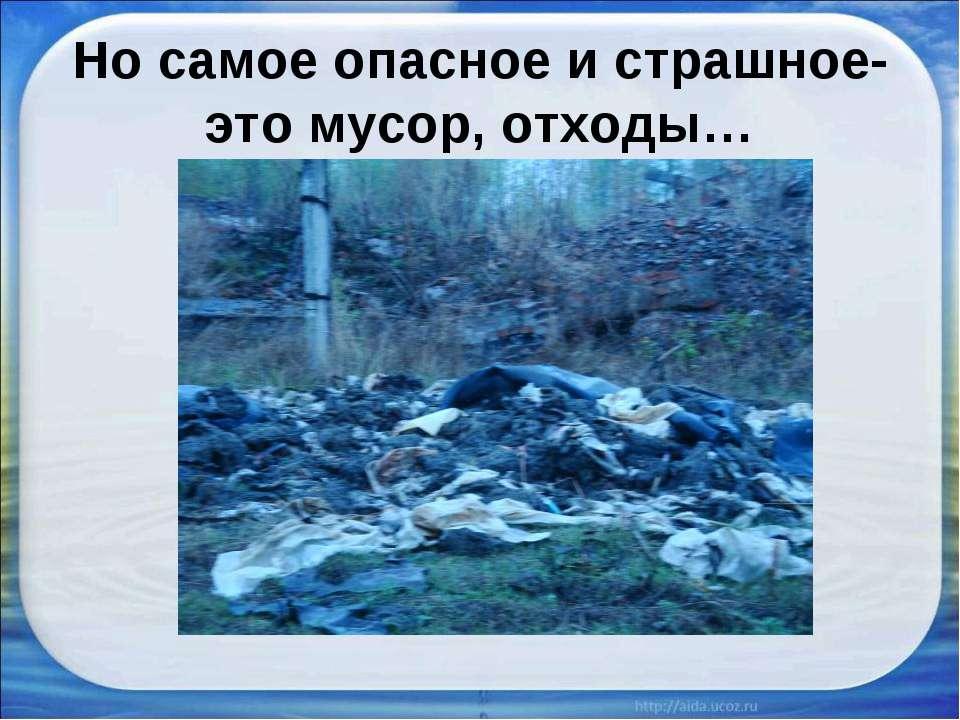 Но самое опасное и страшное- это мусор, отходы…