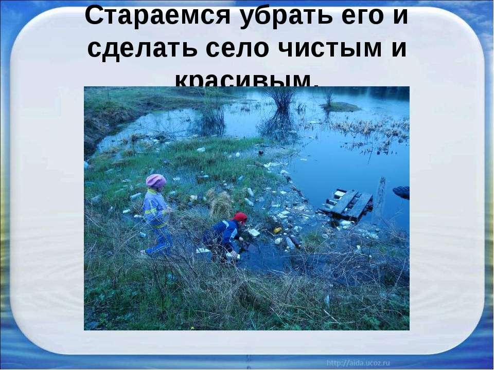 Стараемся убрать его и сделать село чистым и красивым.