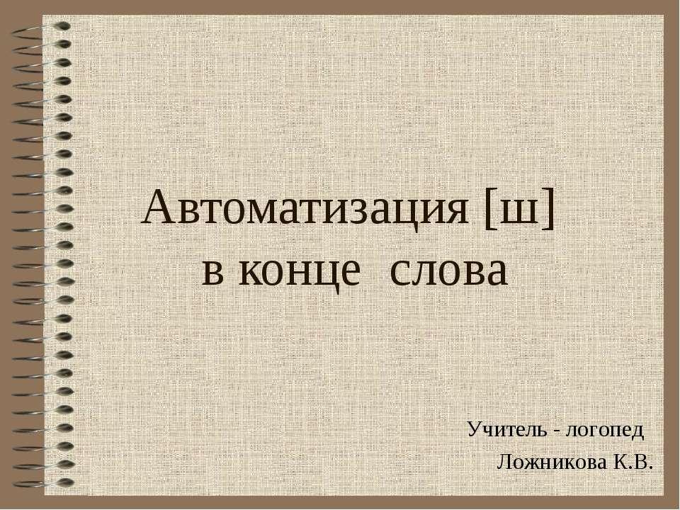 Автоматизация [ш] в конце слова Учитель - логопед Ложникова К.В.