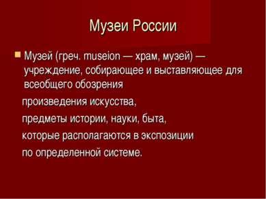 Музеи России Музей (греч. museion — храм, музей) — учреждение, собирающее и в...