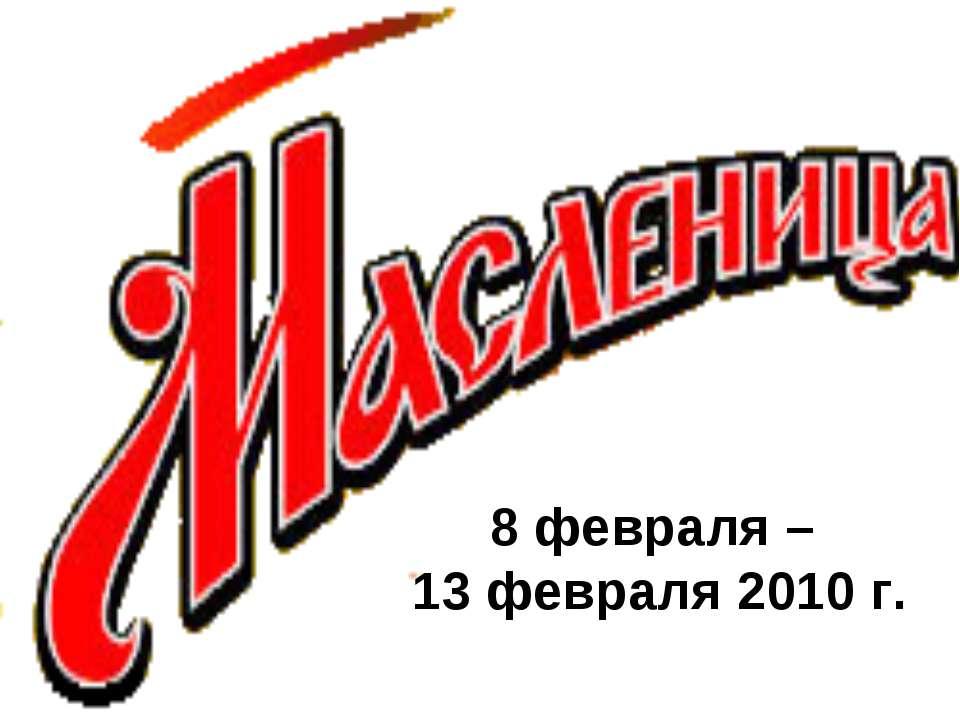 8 февраля – 13 февраля 2010 г.