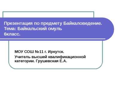 Презентация по предмету Байкаловедение. Тема: Байкальский омуль 6класс. МОУ С...