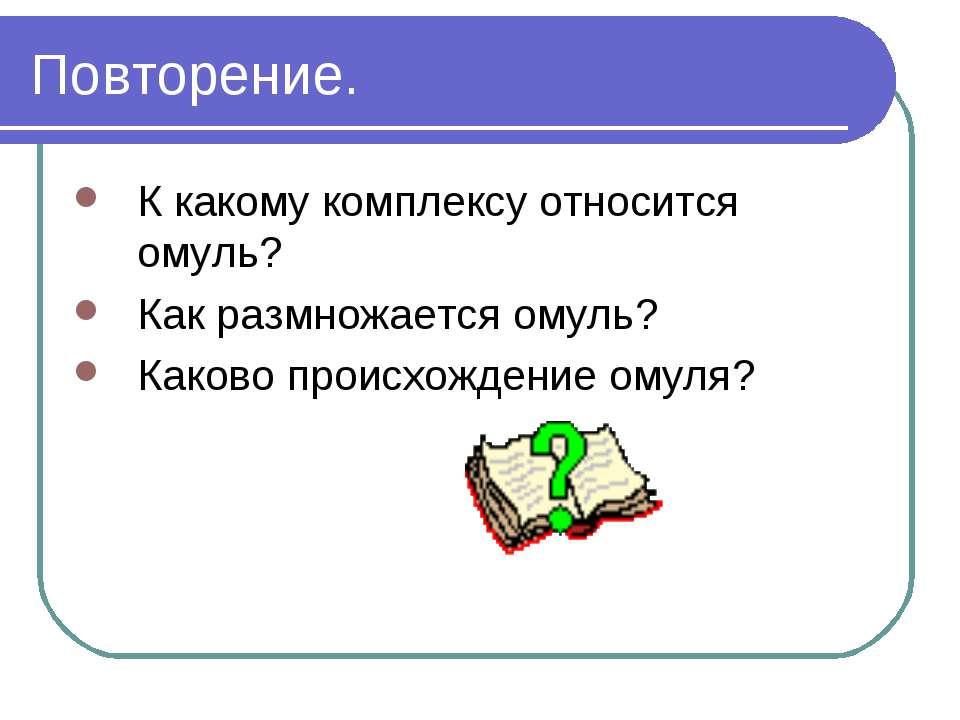 Повторение. К какому комплексу относится омуль? Как размножается омуль? Каков...