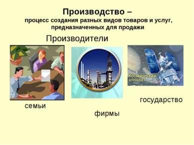 Производство – процесс создания разных видов товаров и услуг, предназначенных...