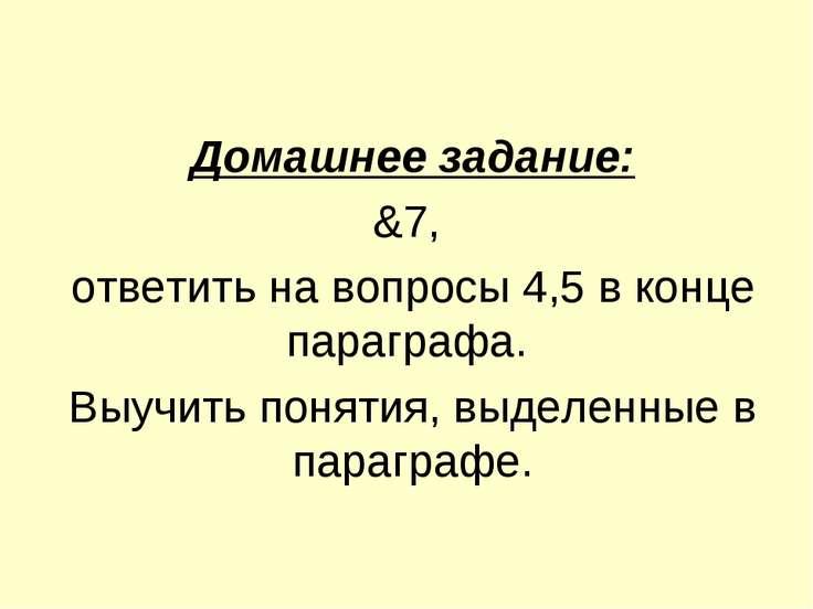 Домашнее задание: &7, ответить на вопросы 4,5 в конце параграфа. Выучить поня...