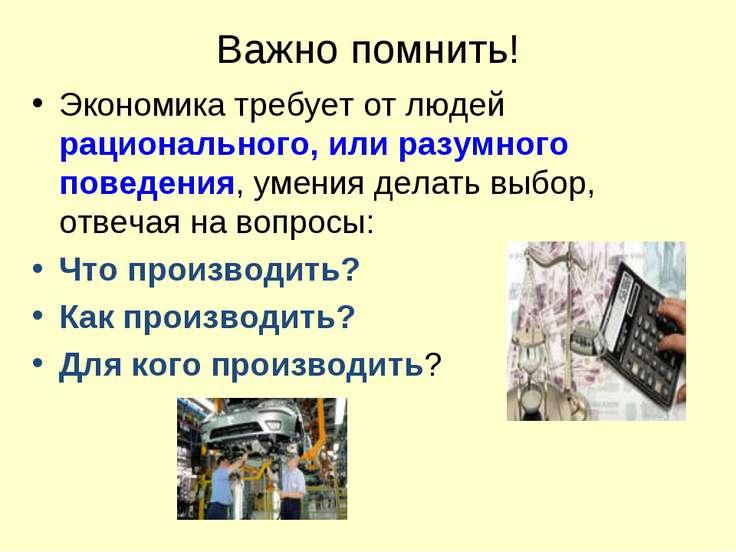 Важно помнить! Экономика требует от людей рационального, или разумного поведе...