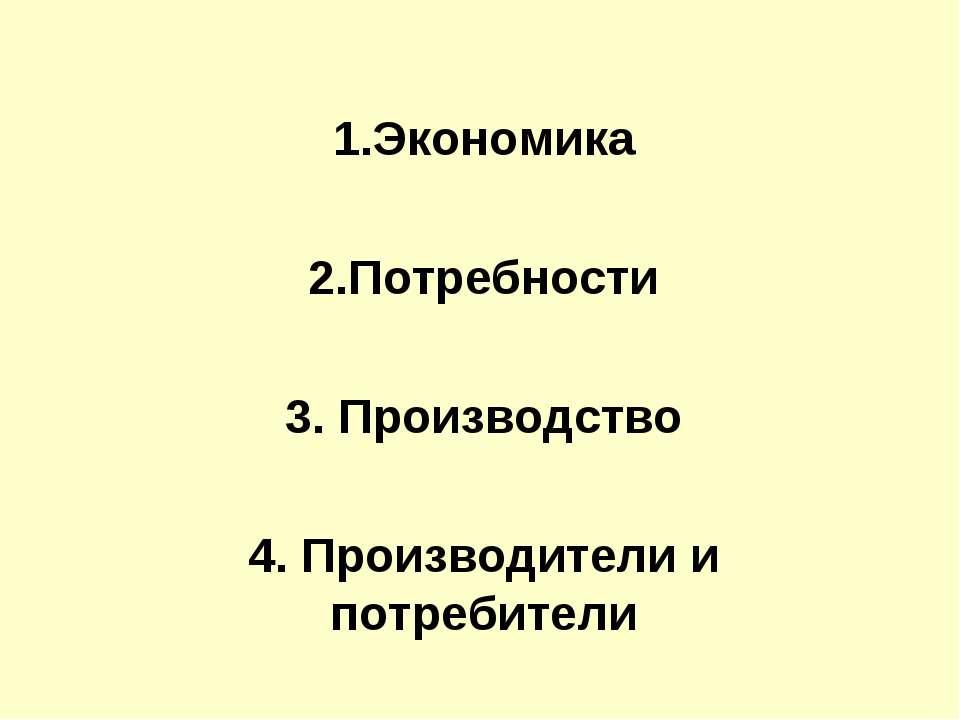 1.Экономика 2.Потребности 3. Производство 4. Производители и потребители