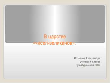 В царстве «чисел-великанов».  Илтакова Александра ученица 6 класса Зун-Мурин...