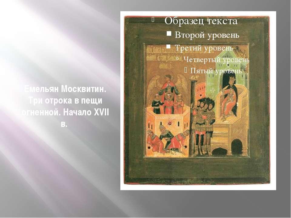 Емельян Москвитин. Три отрока в пещи огненной. Начало XVII в.