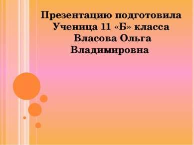 Презентацию подготовила Ученица 11 «Б» класса Власова Ольга Владимировна