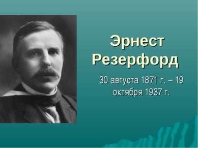 Эрнест Резерфорд 30 августа 1871 г. – 19 октября 1937 г.