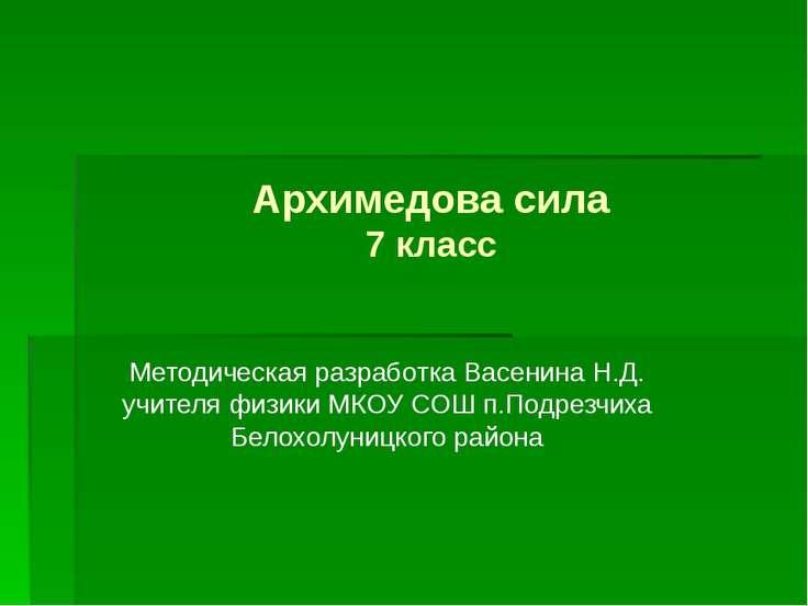Архимедова сила 7 класс Методическая разработка Васенина Н.Д. учителя физики ...