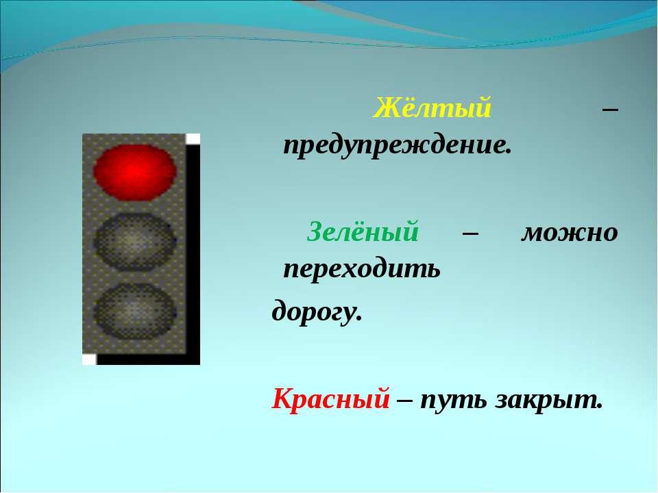 Жёлтый – предупреждение. Зелёный – можно переходить дорогу. Красный – путь за...