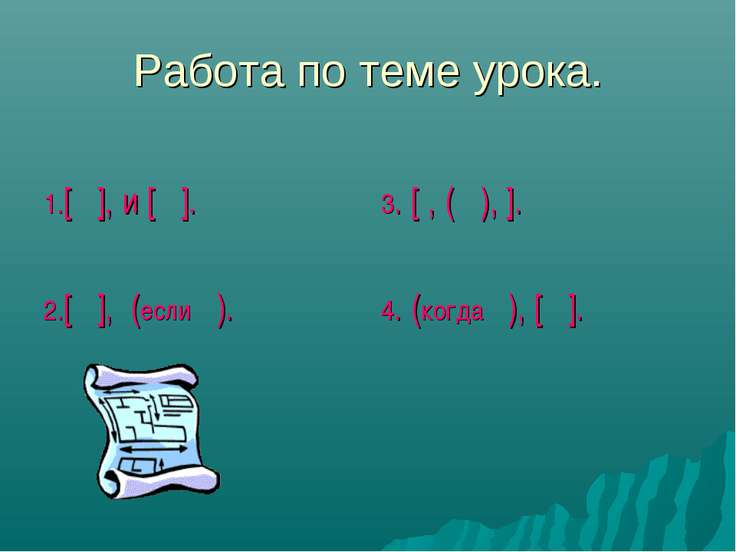 Работа по теме урока. 1.[ ], и [ ]. 2.[ ], (если ). 3. [ , ( ), ]. 4. (когда ...
