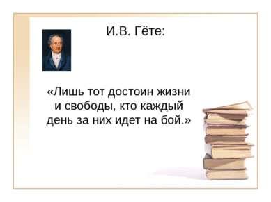 И.В. Гёте: «Лишь тот достоин жизни и свободы, кто каждый день за них идет на ...