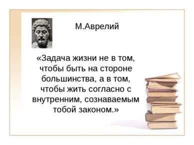 М.Аврелий «Задача жизни не в том, чтобы быть на стороне большинства, а в том,...