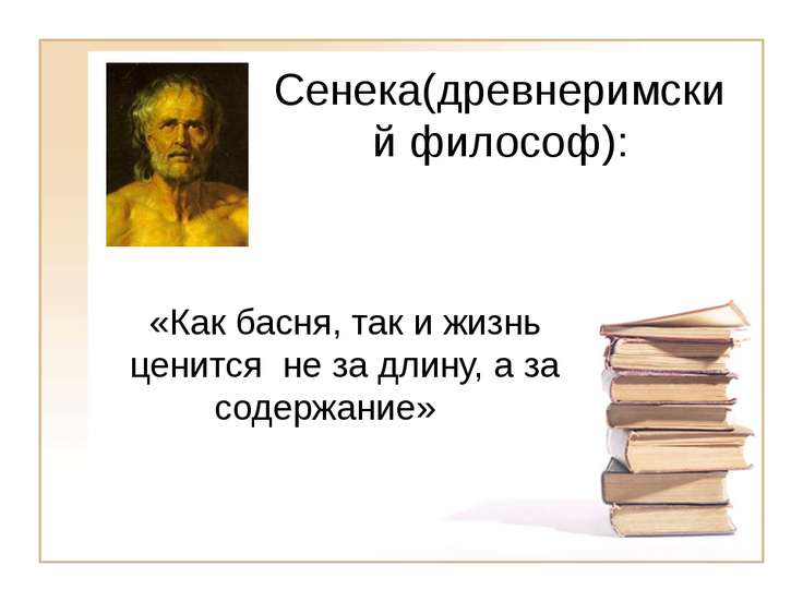 Сенека(древнеримский философ): «Как басня, так и жизнь ценится не за длину, а...