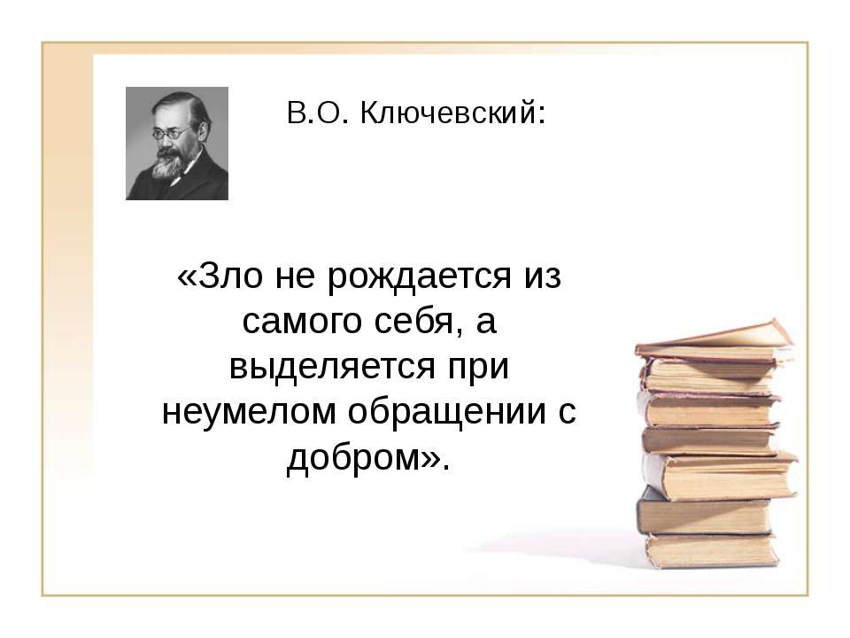 В.О. Ключевский: «Зло не рождается из самого себя, а выделяется при неумелом ...