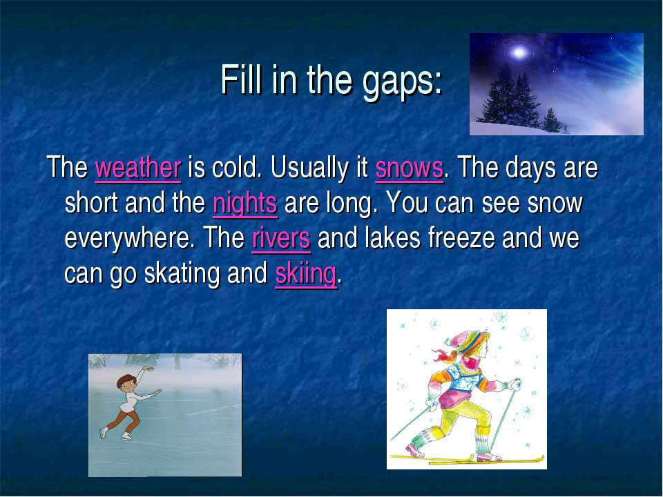 Fill in the gaps: The weather is cold. Usually it snows. The days are short a...