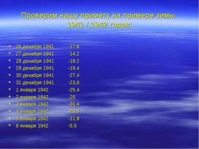 Проверим нашу примету на примере зимы 1941 / 1942 годов: 26 декабря 1941 -17,...