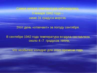 Самая низкая температура наблюдалась 3 января 1942 года – ниже 31 градуса мор...