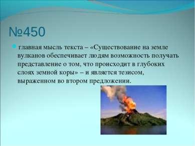 №450 главная мысль текста – «Существование на земле вулканов обеспечивает люд...