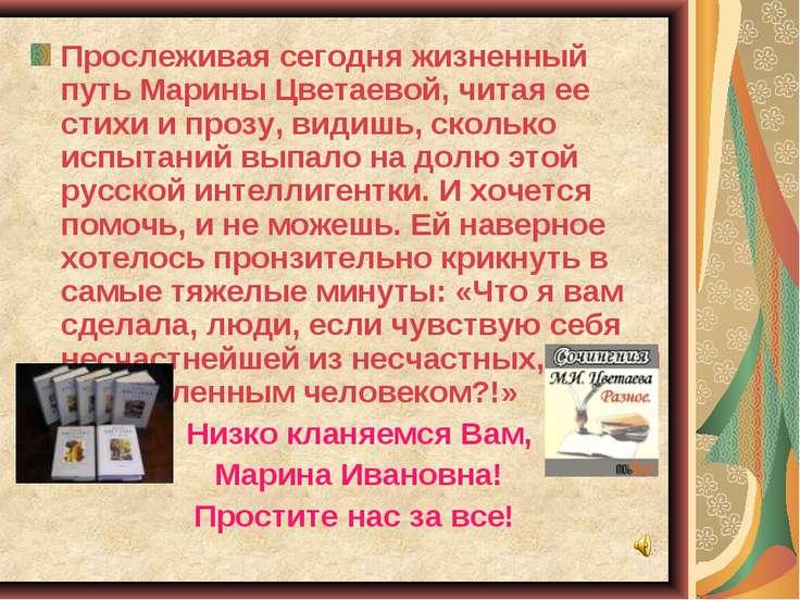 Прослеживая сегодня жизненный путь Марины Цветаевой, читая ее стихи и прозу, ...