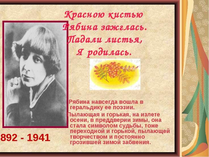 Красною кистью Рябина зажглась. Падали листья, Я родилась. 1892 - 1941 Рябина...