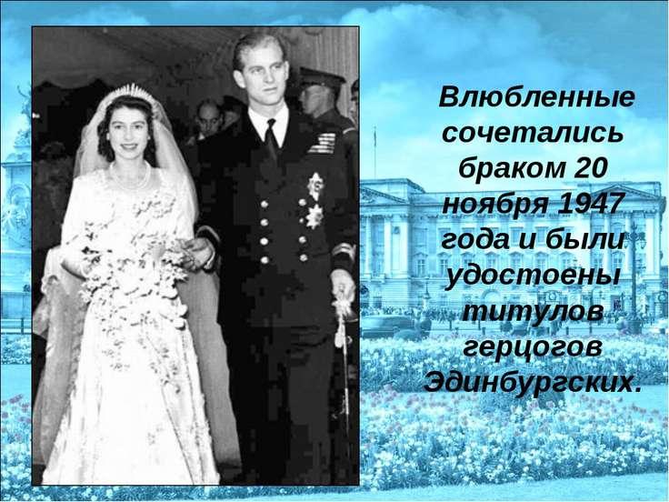 Влюбленные сочетались браком 20 ноября 1947 года и были удостоены титулов гер...