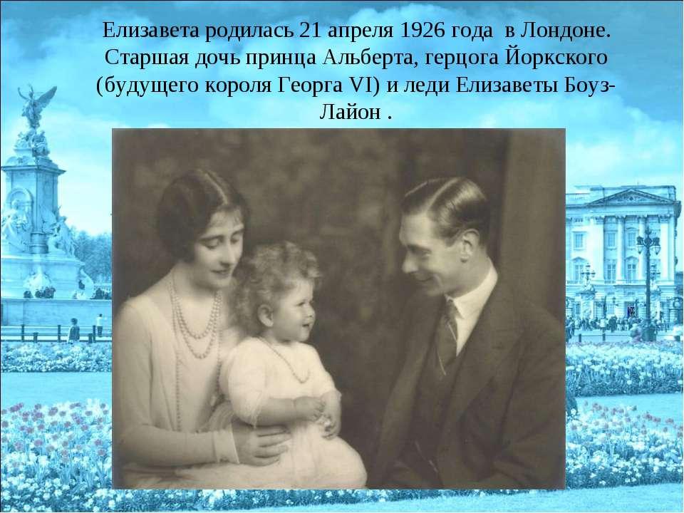 Елизавета родилась 21 апреля 1926 года в Лондоне. Старшая дочь принца Альберт...