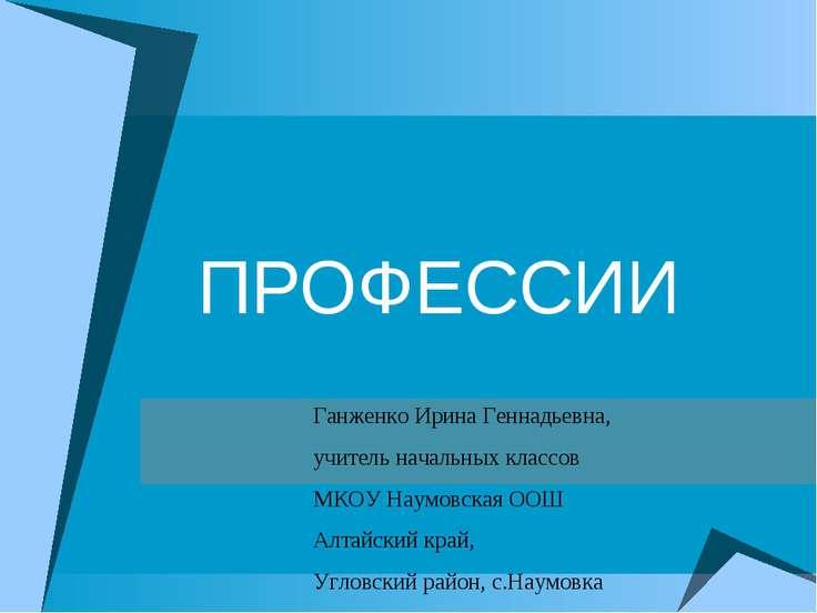ПРОФЕССИИ Ганженко Ирина Геннадьевна, учитель начальных классов МКОУ Наумовск...
