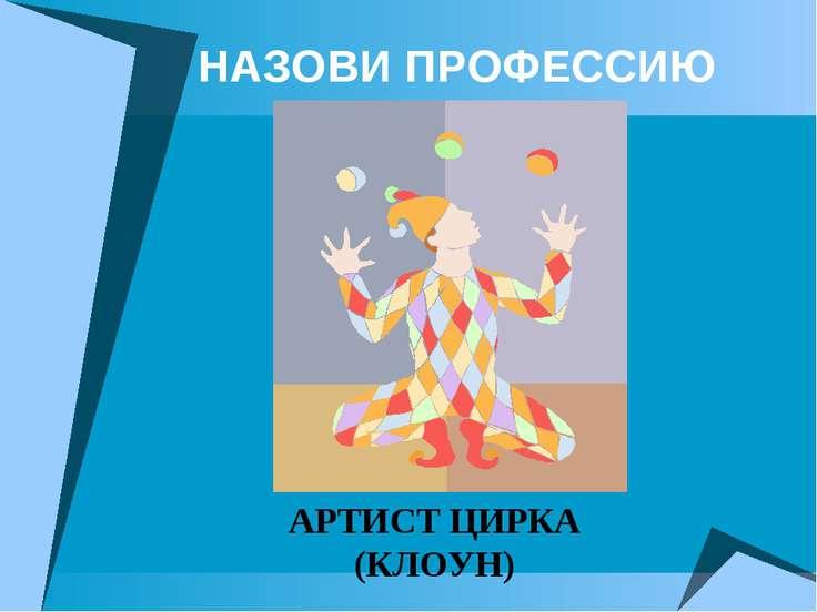 НАЗОВИ ПРОФЕССИЮ АРТИСТ ЦИРКА (КЛОУН)