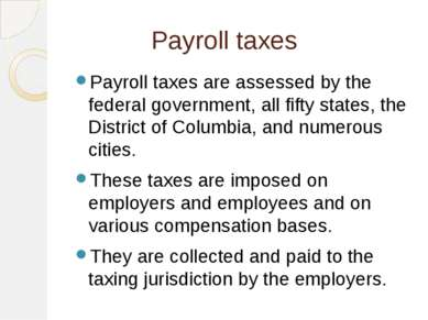 Payroll taxes Payroll taxes are assessed by the federal government, all fifty...